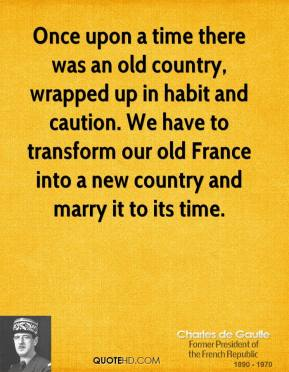 Once upon a time there was an old country, wrapped up in habit and caution. We have to transform our old France into a new country and marry it to its time.