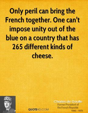 Charles de Gaulle - Only peril can bring the French together. One can't impose unity out of the blue on a country that has 265 different kinds of cheese.
