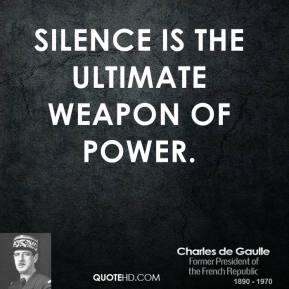 Charles de Gaulle - Silence is the ultimate weapon of power.
