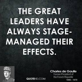 Charles de Gaulle - The great leaders have always stage-managed their effects.
