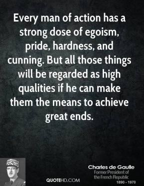 Charles de Gaulle - Every man of action has a strong dose of egoism, pride, hardness, and cunning. But all those things will be regarded as high qualities if he can make them the means to achieve great ends.