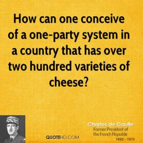 How can one conceive of a one-party system in a country that has over two hundred varieties of cheese?