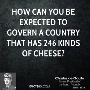 Charles de Gaulle - How can you be expected to govern a country that has 246 kinds of cheese?