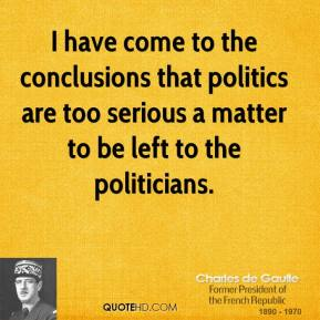 I have come to the conclusions that politics are too serious a matter to be left to the politicians.