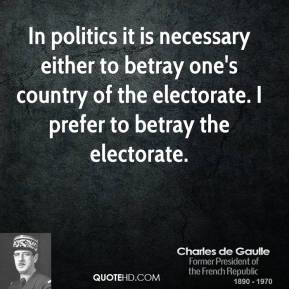 Charles de Gaulle - In politics it is necessary either to betray one's country of the electorate. I prefer to betray the electorate.