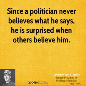 Since a politician never believes what he says, he is surprised when others believe him.