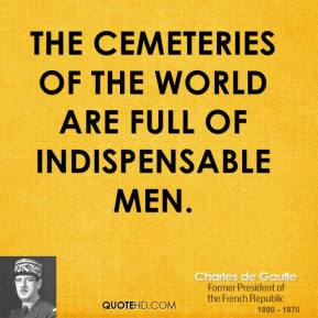 The cemeteries of the world are full of indispensable men.