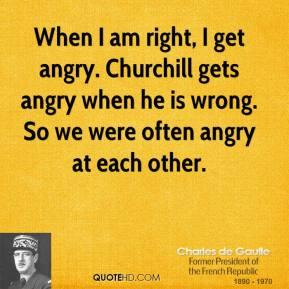 When I am right, I get angry. Churchill gets angry when he is wrong. So we were often angry at each other.