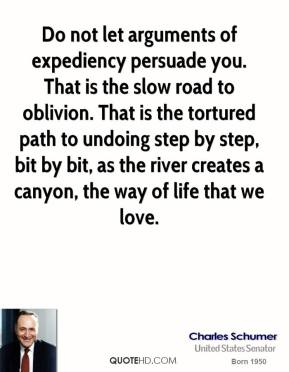 Charles Schumer - Do not let arguments of expediency persuade you. That is the slow road to oblivion. That is the tortured path to undoing step by step, bit by bit, as the river creates a canyon, the way of life that we love.