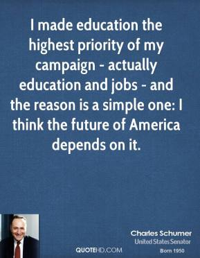 Charles Schumer - I made education the highest priority of my campaign - actually education and jobs - and the reason is a simple one: I think the future of America depends on it.