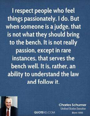 Charles Schumer - I respect people who feel things passionately. I do. But when someone is a judge, that is not what they should bring to the bench. It is not really passion, except in rare instances, that serves the bench well. It is, rather, an ability to understand the law and follow it.