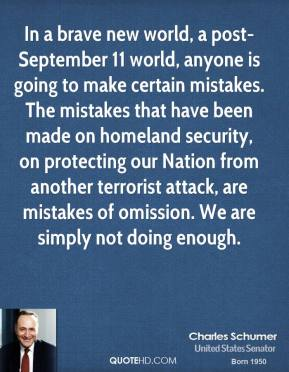 Charles Schumer - In a brave new world, a post-September 11 world, anyone is going to make certain mistakes. The mistakes that have been made on homeland security, on protecting our Nation from another terrorist attack, are mistakes of omission. We are simply not doing enough.