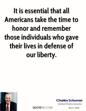 Charles Schumer - It is essential that all Americans take the time to honor and remember those individuals who gave their lives in defense of our liberty.