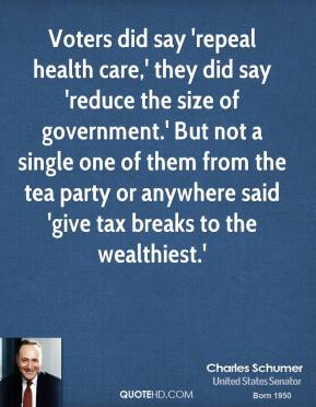 Charles Schumer - Voters did say 'repeal health care,' they did say 'reduce the size of government.' But not a single one of them from the tea party or anywhere said 'give tax breaks to the wealthiest.'