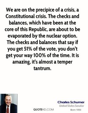 Charles Schumer - We are on the precipice of a crisis, a Constitutional crisis. The checks and balances, which have been at the core of this Republic, are about to be evaporated by the nuclear option. The checks and balances that say if you get 51% of the vote, you don't get your way 100% of the time. It is amazing, it's almost a temper tantrum.