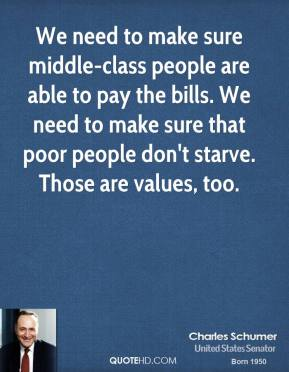 Charles Schumer - We need to make sure middle-class people are able to pay the bills. We need to make sure that poor people don't starve. Those are values, too.