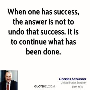 When one has success, the answer is not to undo that success. It is to continue what has been done.