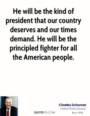 He will be the kind of president that our country deserves and our times demand. He will be the principled fighter for all the American people.