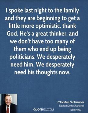 Charles Schumer - I spoke last night to the family and they are beginning to get a little more optimistic, thank God. He's a great thinker, and we don't have too many of them who end up being politicians. We desperately need him. We desperately need his thoughts now.