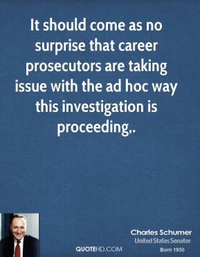 Charles Schumer - It should come as no surprise that career prosecutors are taking issue with the ad hoc way this investigation is proceeding.