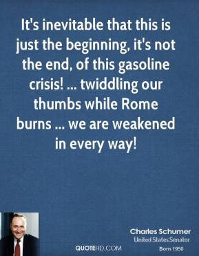 It's inevitable that this is just the beginning, it's not the end, of this gasoline crisis! ... twiddling our thumbs while Rome burns ... we are weakened in every way!