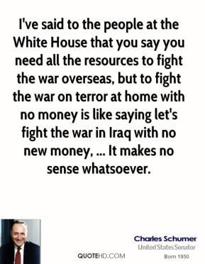 I've said to the people at the White House that you say you need all the resources to fight the war overseas, but to fight the war on terror at home with no money is like saying let's fight the war in Iraq with no new money, ... It makes no sense whatsoever.