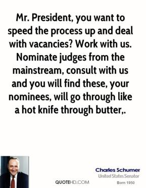 Charles Schumer - Mr. President, you want to speed the process up and deal with vacancies? Work with us. Nominate judges from the mainstream, consult with us and you will find these, your nominees, will go through like a hot knife through butter.