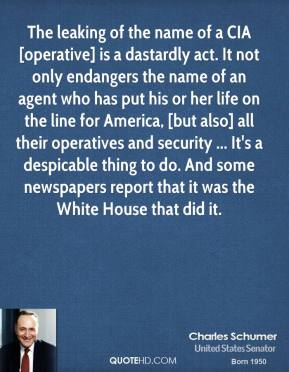 The leaking of the name of a CIA [operative] is a dastardly act. It not only endangers the name of an agent who has put his or her life on the line for America, [but also] all their operatives and security ... It's a despicable thing to do. And some newspapers report that it was the White House that did it.
