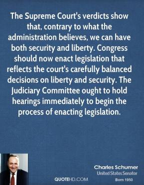 Charles Schumer - The Supreme Court's verdicts show that, contrary to what the administration believes, we can have both security and liberty. Congress should now enact legislation that reflects the court's carefully balanced decisions on liberty and security. The Judiciary Committee ought to hold hearings immediately to begin the process of enacting legislation.