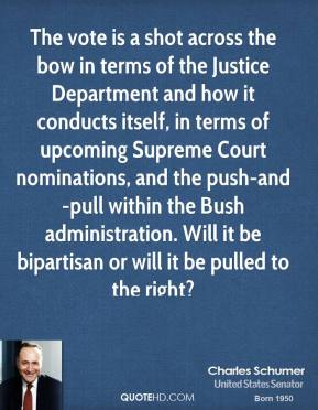 Charles Schumer - The vote is a shot across the bow in terms of the Justice Department and how it conducts itself, in terms of upcoming Supreme Court nominations, and the push-and-pull within the Bush administration. Will it be bipartisan or will it be pulled to the right?