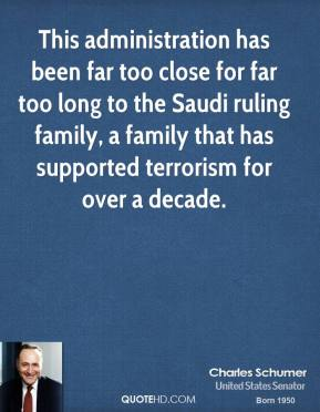 This administration has been far too close for far too long to the Saudi ruling family, a family that has supported terrorism for over a decade.