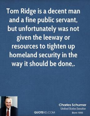 Charles Schumer - Tom Ridge is a decent man and a fine public servant, but unfortunately was not given the leeway or resources to tighten up homeland security in the way it should be done.