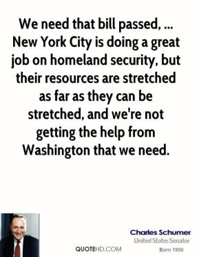 Charles Schumer - We need that bill passed, ... New York City is doing a great job on homeland security, but their resources are stretched as far as they can be stretched, and we're not getting the help from Washington that we need.
