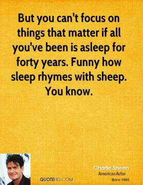 Charlie Sheen - But you can't focus on things that matter if all you've been is asleep for forty years. Funny how sleep rhymes with sheep. You know.