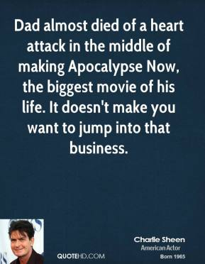Charlie Sheen - Dad almost died of a heart attack in the middle of making Apocalypse Now, the biggest movie of his life. It doesn't make you want to jump into that business.