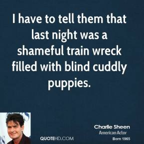 Charlie Sheen - I have to tell them that last night was a shameful train wreck filled with blind cuddly puppies.