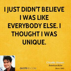 Charlie Sheen - I just didn't believe I was like everybody else. I thought I was unique.