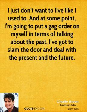 Charlie Sheen - I just don't want to live like I used to. And at some point, I'm going to put a gag order on myself in terms of talking about the past. I've got to slam the door and deal with the present and the future.