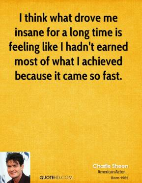 Charlie Sheen - I think what drove me insane for a long time is feeling like I hadn't earned most of what I achieved because it came so fast.
