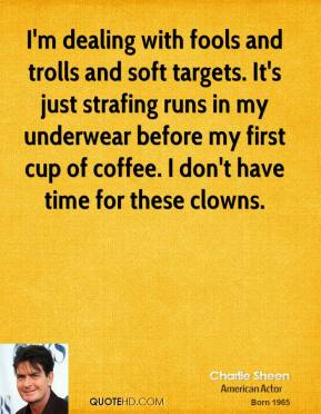 Charlie Sheen - I'm dealing with fools and trolls and soft targets. It's just strafing runs in my underwear before my first cup of coffee. I don't have time for these clowns.