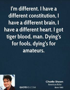 Charlie Sheen - I'm different. I have a different constitution, I have a different brain, I have a different heart. I got tiger blood, man. Dying's for fools, dying's for amateurs.