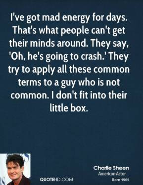 Charlie Sheen - I've got mad energy for days. That's what people can't get their minds around. They say, 'Oh, he's going to crash.' They try to apply all these common terms to a guy who is not common. I don't fit into their little box.