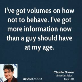 Charlie Sheen - I've got volumes on how not to behave. I've got more information now than a guy should have at my age.