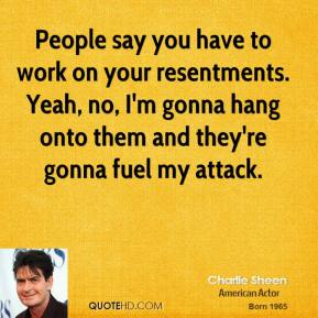 People say you have to work on your resentments. Yeah, no, I'm gonna hang onto them and they're gonna fuel my attack.