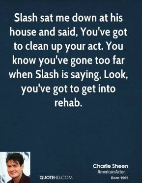Charlie Sheen - Slash sat me down at his house and said, You've got to clean up your act. You know you've gone too far when Slash is saying, Look, you've got to get into rehab.