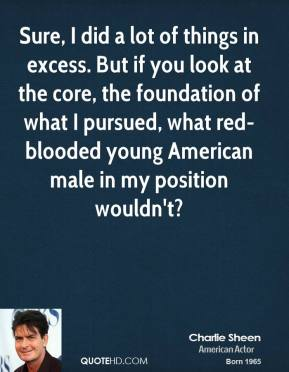 Charlie Sheen - Sure, I did a lot of things in excess. But if you look at the core, the foundation of what I pursued, what red-blooded young American male in my position wouldn't?