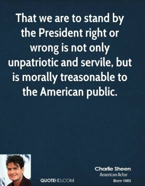 Charlie Sheen - That we are to stand by the President right or wrong is not only unpatriotic and servile, but is morally treasonable to the American public.