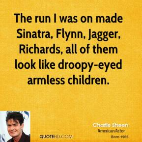 Charlie Sheen - The run I was on made Sinatra, Flynn, Jagger, Richards, all of them look like droopy-eyed armless children.