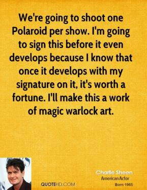 Charlie Sheen - We're going to shoot one Polaroid per show. I'm going to sign this before it even develops because I know that once it develops with my signature on it, it's worth a fortune. I'll make this a work of magic warlock art.
