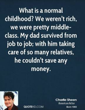Charlie Sheen - What is a normal childhood? We weren't rich, we were pretty middle-class. My dad survived from job to job; with him taking care of so many relatives, he couldn't save any money.